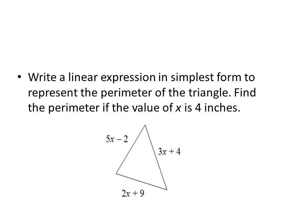 Write a linear expression in simplest form to represent the perimeter of the triangle. Find the perimeter if the value of x is 4 inches.