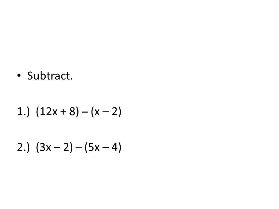 Subtract. 1.) (12x + 8) ̶ (x – 2) 2.) (3x – 2) ̶ (5x – 4)