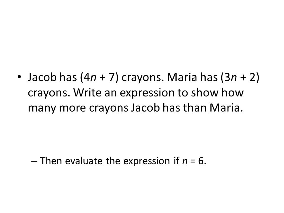 Jacob has (4n + 7) crayons. Maria has (3n + 2) crayons. Write an expression to show how many more crayons Jacob has than Maria. – Then evaluate the ex