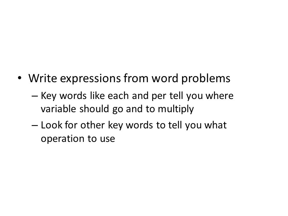 Write expressions from word problems – Key words like each and per tell you where variable should go and to multiply – Look for other key words to tel