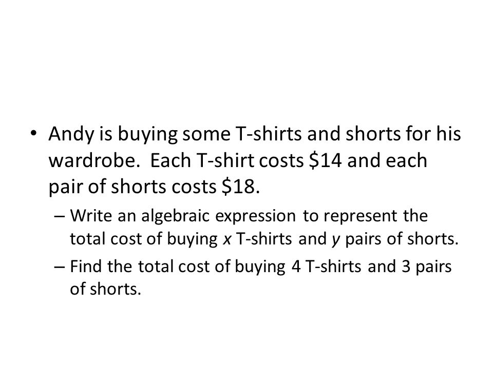 Andy is buying some T-shirts and shorts for his wardrobe. Each T-shirt costs $14 and each pair of shorts costs $18. – Write an algebraic expression to