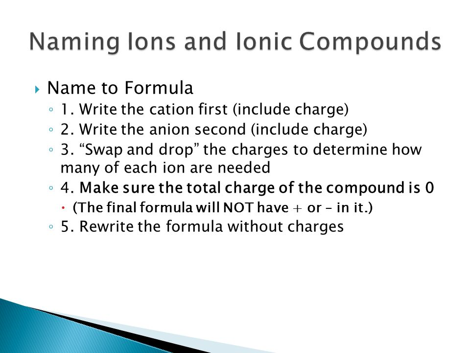 " Name to Formula ◦ 1. Write the cation first (include charge) ◦ 2. Write the anion second (include charge) ◦ 3. ""Swap and drop"" the charges to determ"