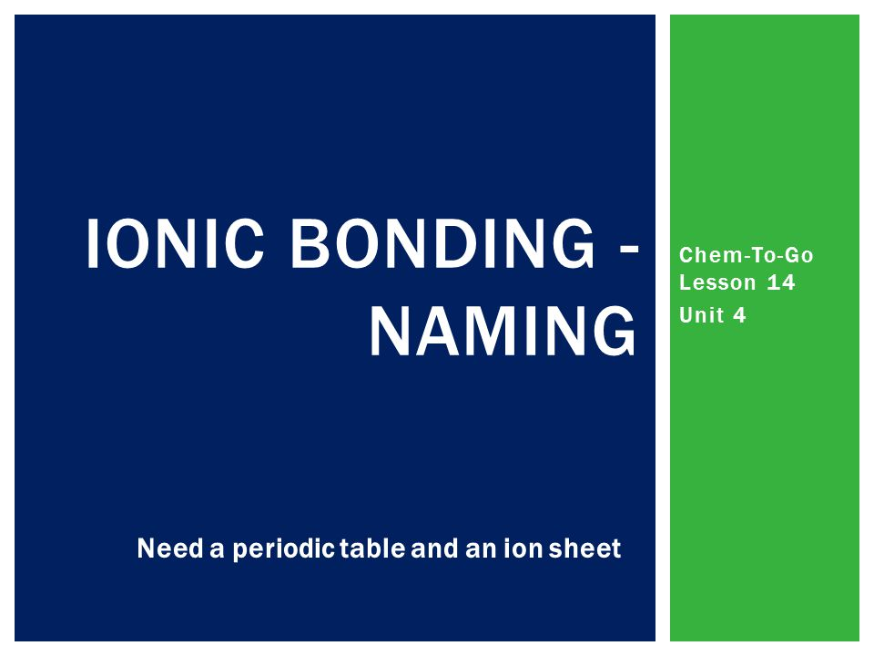 Chem-To-Go Lesson 14 Unit 4 IONIC BONDING - NAMING Need a periodic table and an ion sheet