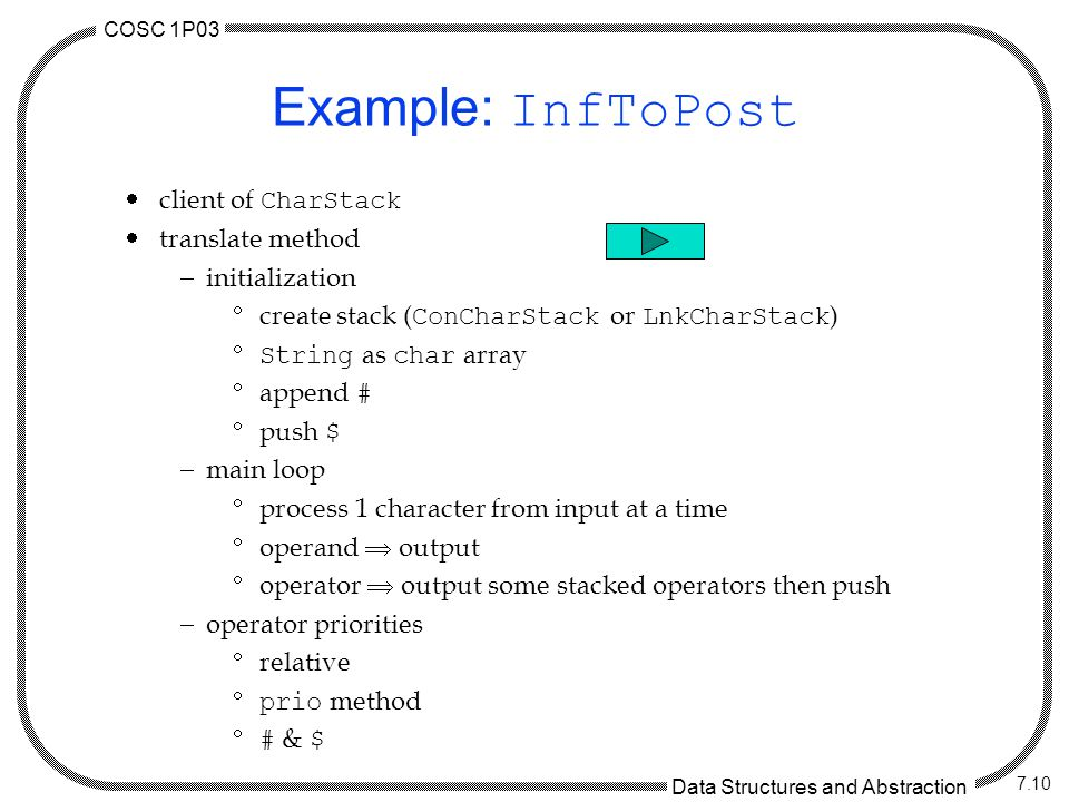 COSC 1P03 Data Structures and Abstraction 7.10 Example: InfToPost  client of CharStack  translate method  initialization  create stack ( ConCharStack or LnkCharStack )  String as char array  append #  push $  main loop  process 1 character from input at a time  operand  output  operator  output some stacked operators then push  operator priorities  relative  prio method  # & $