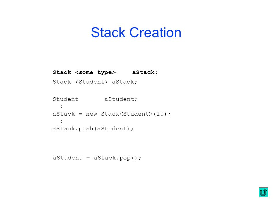 Stack aStack; StudentaStudent; : aStack = new Stack (10); : aStack.push(aStudent); aStudent = aStack.pop(); Stack Creation