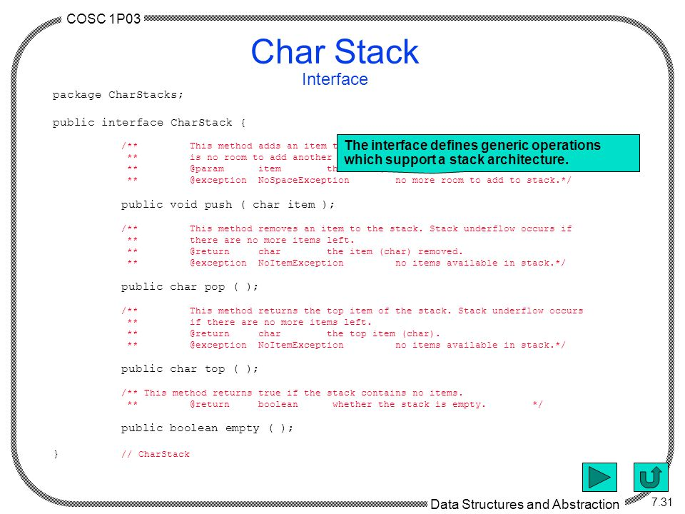 COSC 1P03 Data Structures and Abstraction 7.31 Char Stack Interface package CharStacks; public interface CharStack { /**This method adds an item to the stack.