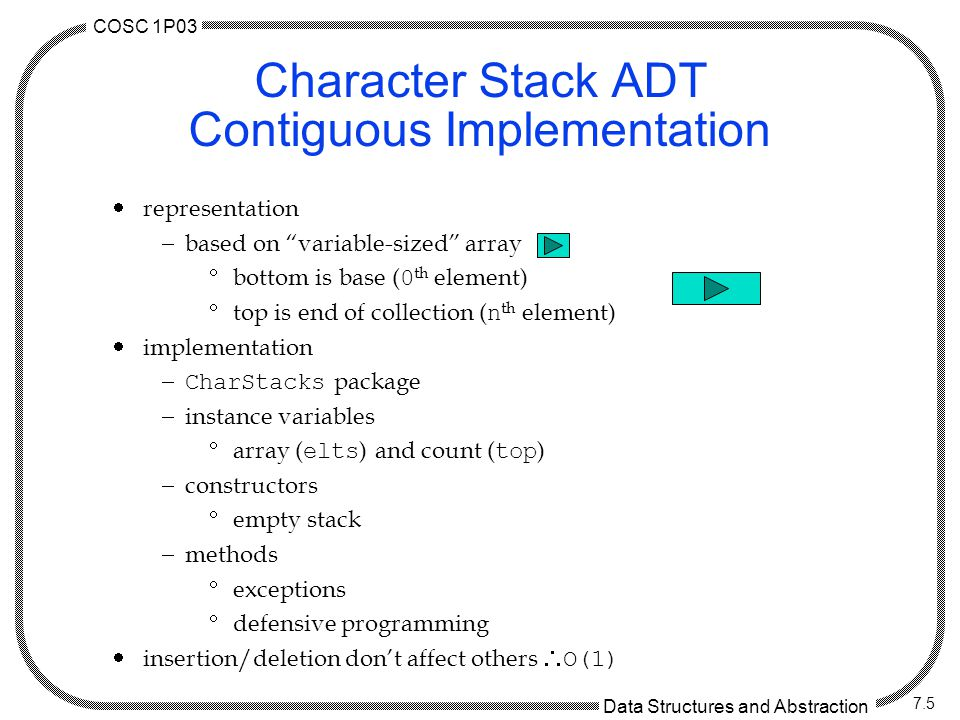 COSC 1P03 Data Structures and Abstraction 7.5 Character Stack ADT Contiguous Implementation  representation  based on variable-sized array  bottom is base ( 0 th element)  top is end of collection ( n th element)  implementation  CharStacks package  instance variables  array ( elts ) and count ( top )  constructors  empty stack  methods  exceptions  defensive programming  insertion/deletion don't affect others  O(1)