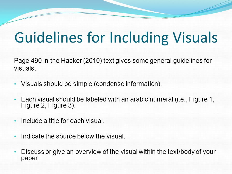 Guidelines for Including Visuals Page 490 in the Hacker (2010) text gives some general guidelines for visuals.