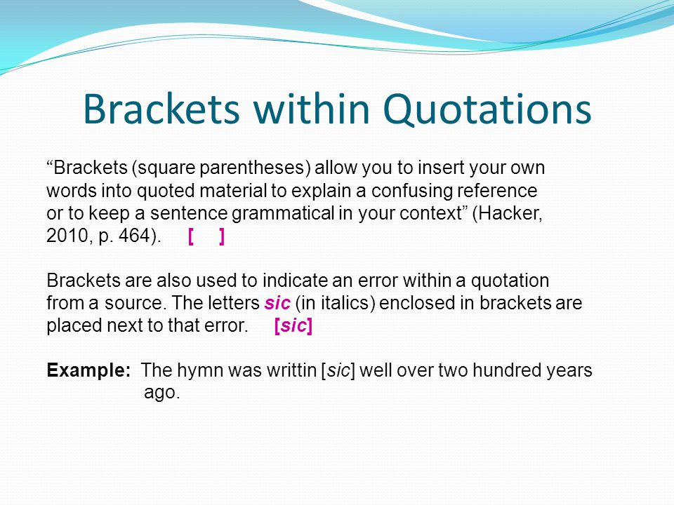 Brackets within Quotations Brackets (square parentheses) allow you to insert your own words into quoted material to explain a confusing reference or to keep a sentence grammatical in your context (Hacker, 2010, p.