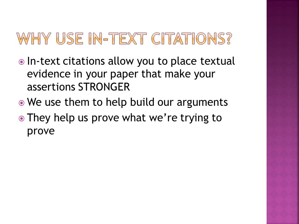  In-text citations allow you to place textual evidence in your paper that make your assertions STRONGER  We use them to help build our arguments  They help us prove what we're trying to prove