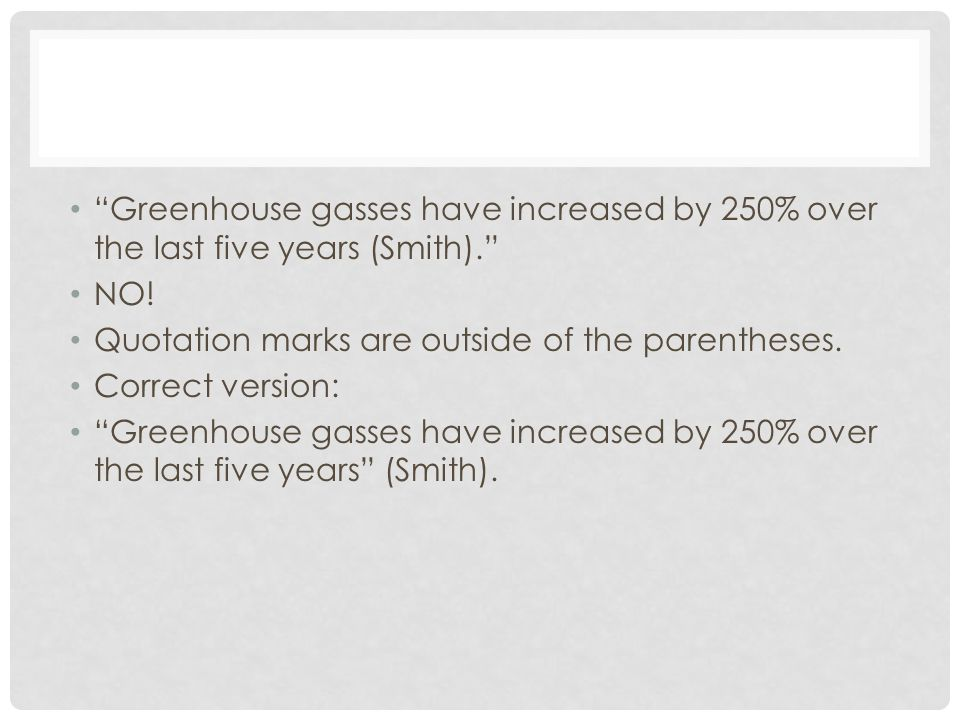 """Greenhouse gasses have increased by 250% over the last five years (Smith)."" NO! Quotation marks are outside of the parentheses. Correct version: ""Gre"