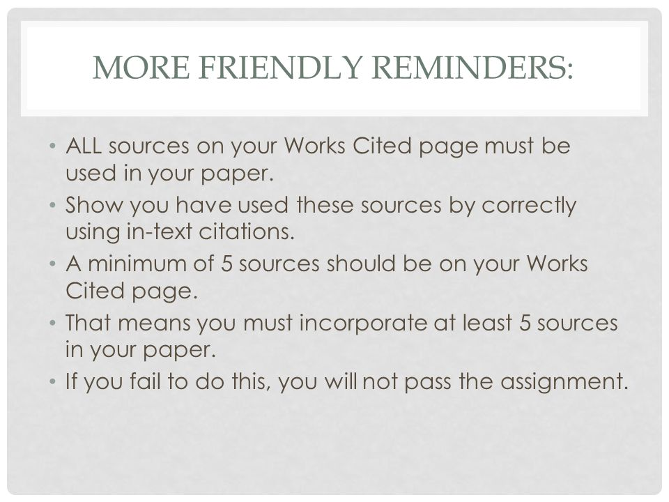 MORE FRIENDLY REMINDERS: ALL sources on your Works Cited page must be used in your paper. Show you have used these sources by correctly using in-text