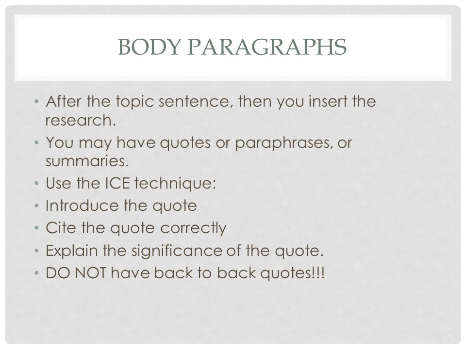 BODY PARAGRAPHS After the topic sentence, then you insert the research. You may have quotes or paraphrases, or summaries. Use the ICE technique: Intro
