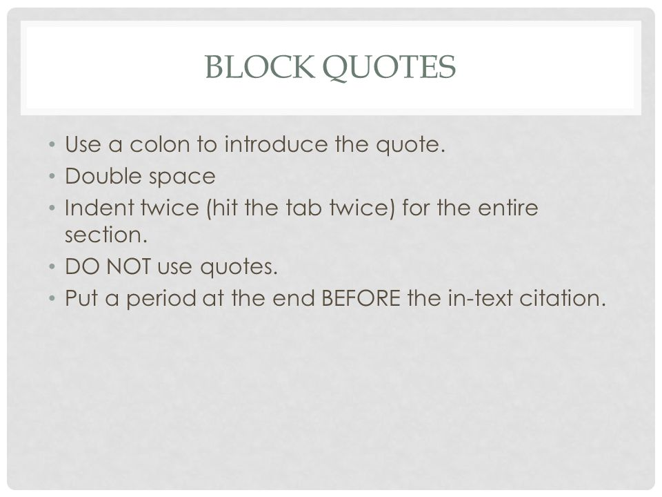 BLOCK QUOTES Use a colon to introduce the quote. Double space Indent twice (hit the tab twice) for the entire section. DO NOT use quotes. Put a period