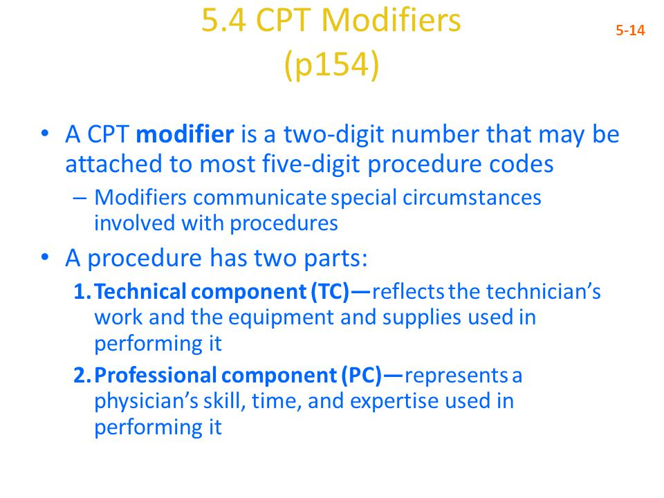 5.4 CPT Modifiers (p154) 5-14 A CPT modifier is a two-digit number that may be attached to most five-digit procedure codes – Modifiers communicate spe