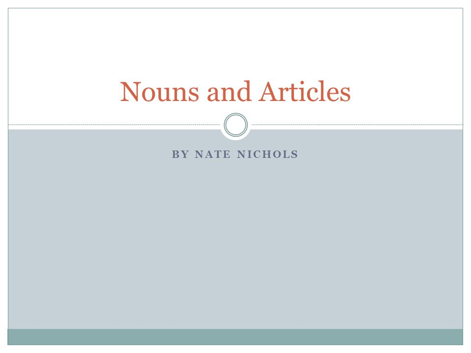 BY NATE NICHOLS Nouns and Articles