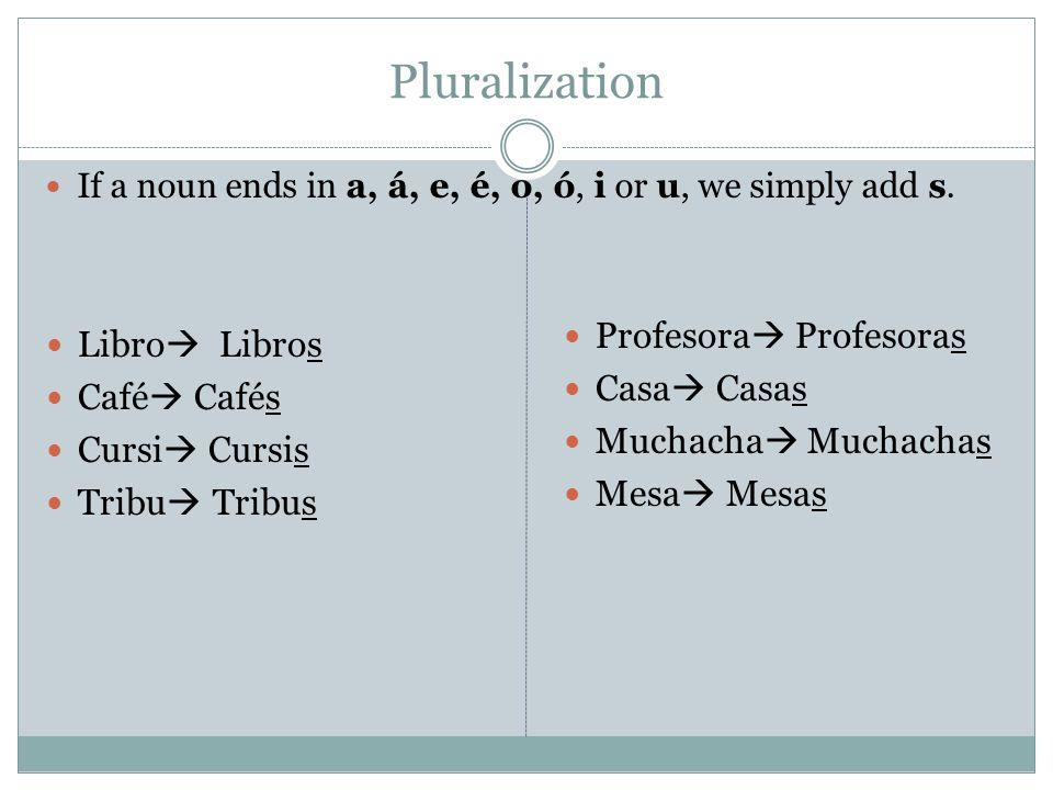 Pluralization If a noun ends in a, á, e, é, o, ó, i or u, we simply add s.