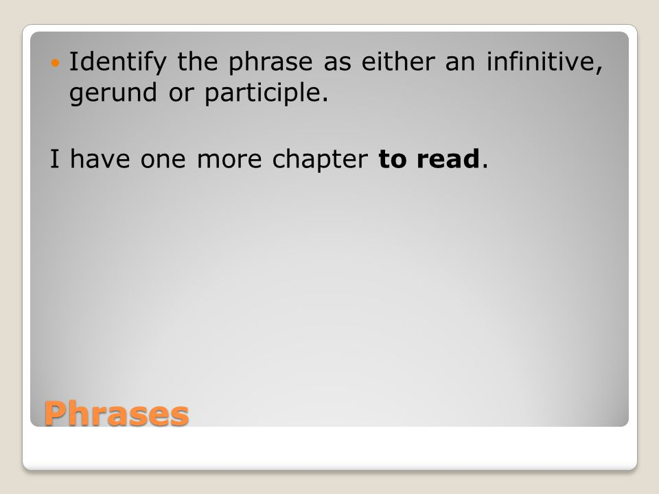 Phrases Identify the phrase as either an infinitive, gerund or participle.