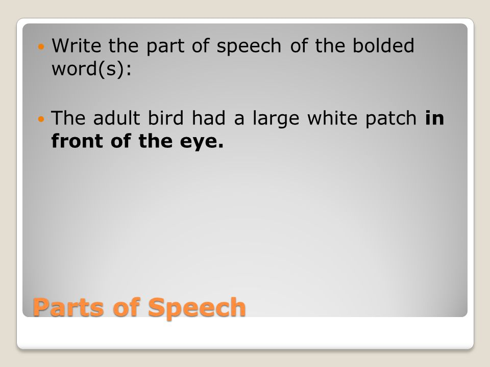 Parts of Speech Write the part of speech of the bolded word(s): The adult bird had a large white patch in front of the eye.