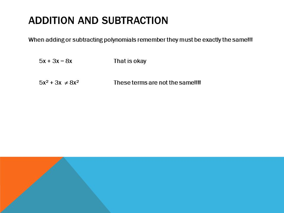 ADDITION AND SUBTRACTION When adding or subtracting polynomials remember they must be exactly the same!!! 5x + 3x = 8x That is okay 5x 2 + 3x ≠ 8x 2 T