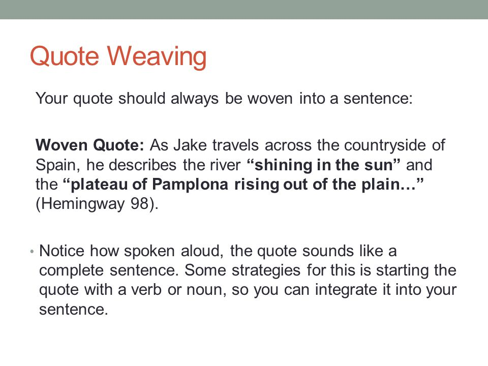 Quote Weaving Your quote should always be woven into a sentence: Woven Quote: As Jake travels across the countryside of Spain, he describes the river shining in the sun and the plateau of Pamplona rising out of the plain… (Hemingway 98).
