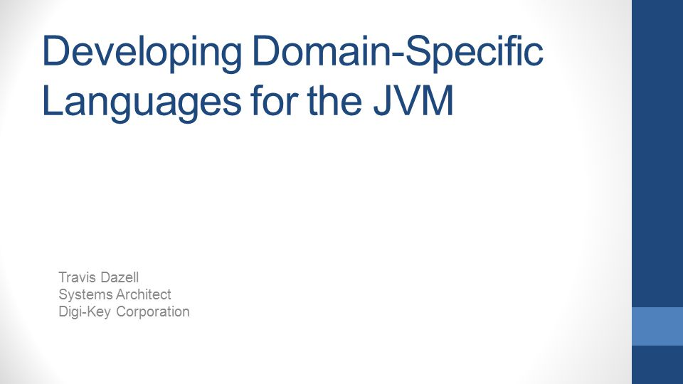 Developing Domain-Specific Languages for the JVM Travis Dazell Systems Architect Digi-Key Corporation