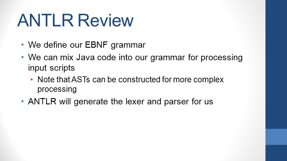 ANTLR Review We define our EBNF grammar We can mix Java code into our grammar for processing input scripts Note that ASTs can be constructed for more