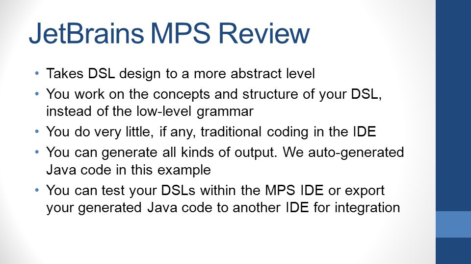 JetBrains MPS Review Takes DSL design to a more abstract level You work on the concepts and structure of your DSL, instead of the low-level grammar Yo
