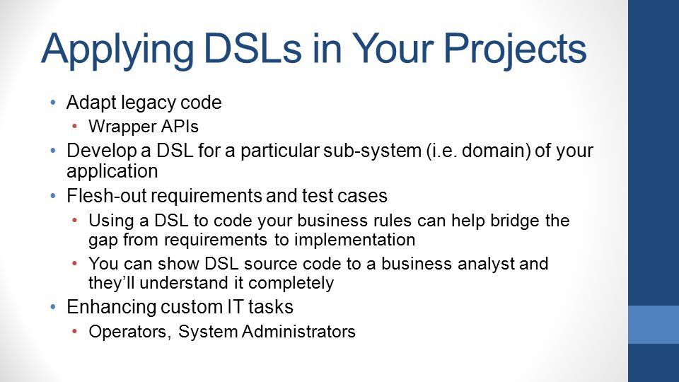 Applying DSLs in Your Projects Adapt legacy code Wrapper APIs Develop a DSL for a particular sub-system (i.e. domain) of your application Flesh-out re