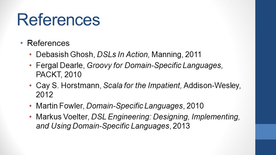 References Debasish Ghosh, DSLs In Action, Manning, 2011 Fergal Dearle, Groovy for Domain-Specific Languages, PACKT, 2010 Cay S. Horstmann, Scala for