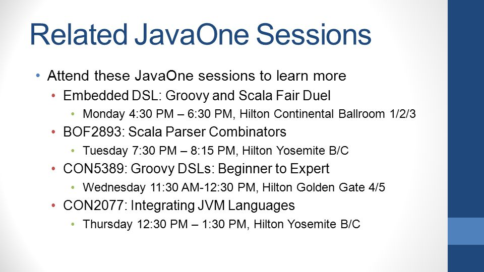 Related JavaOne Sessions Attend these JavaOne sessions to learn more Embedded DSL: Groovy and Scala Fair Duel Monday 4:30 PM – 6:30 PM, Hilton Contine