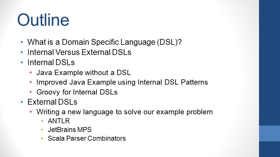 Outline What is a Domain Specific Language (DSL)? Internal Versus External DSLs Internal DSLs Java Example without a DSL Improved Java Example using I