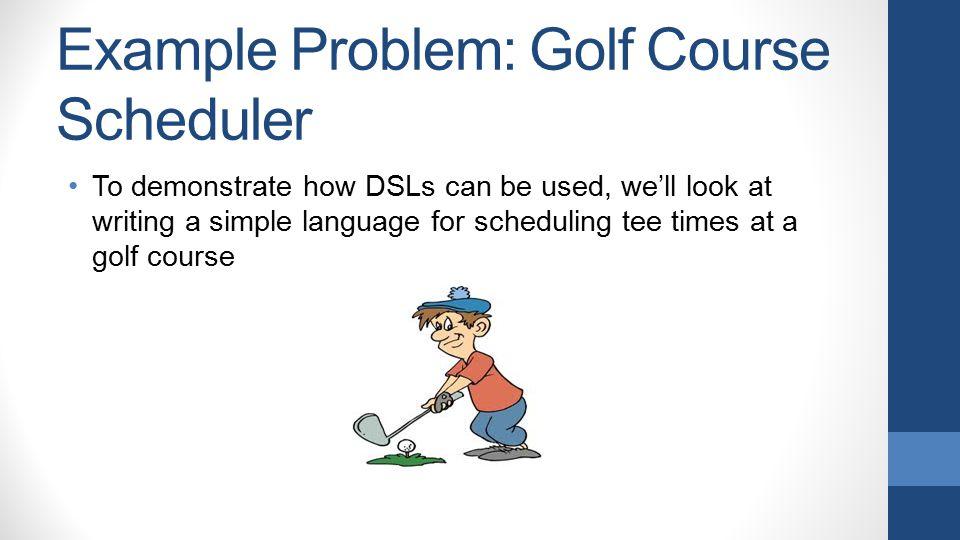Our Goal Before TeeTime teeTime = new TeeTime(); teeTime.setTime( Sep-23-2013 2:15 PM ); Golfer golfer = new Golfer(); golfer.setFirstName( Travis ); golfer.setLastName( Dazell ); golfer.setNumberOfGuests(3); teeTime.setGolfer(golfer); TeeTimeScheduler.schedule(teeTime); After (as a DSL) new tee time at Sep-23-2013 2:15 PM for Travis Dazell and 3 guests