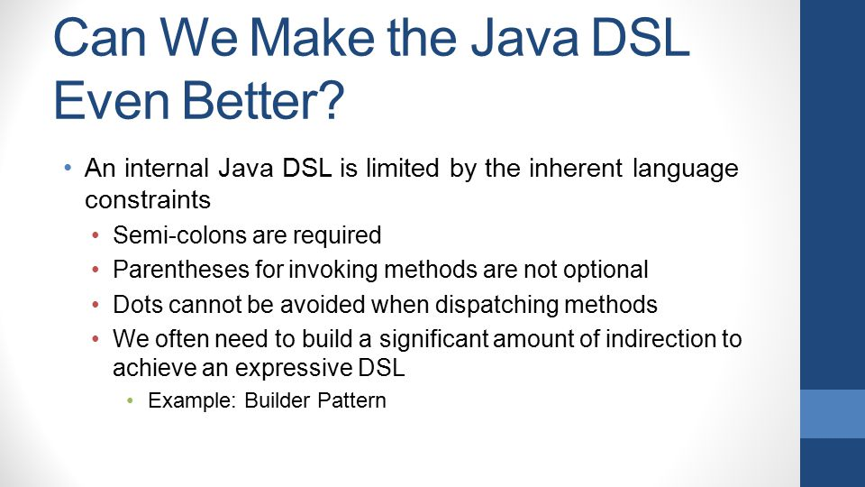 Can We Make the Java DSL Even Better? An internal Java DSL is limited by the inherent language constraints Semi-colons are required Parentheses for in