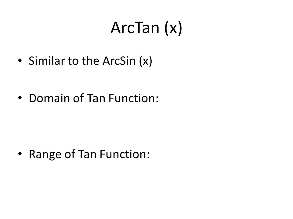 ArcTan (x) Similar to the ArcSin (x) Domain of Tan Function: Range of Tan Function:
