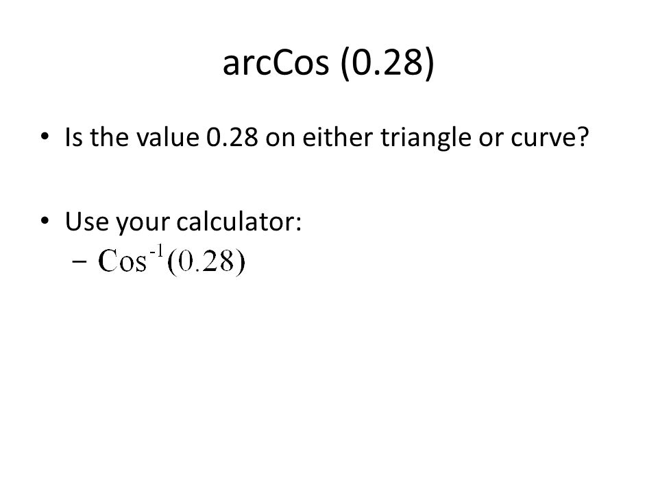 arcCos (0.28) Is the value 0.28 on either triangle or curve? Use your calculator: –