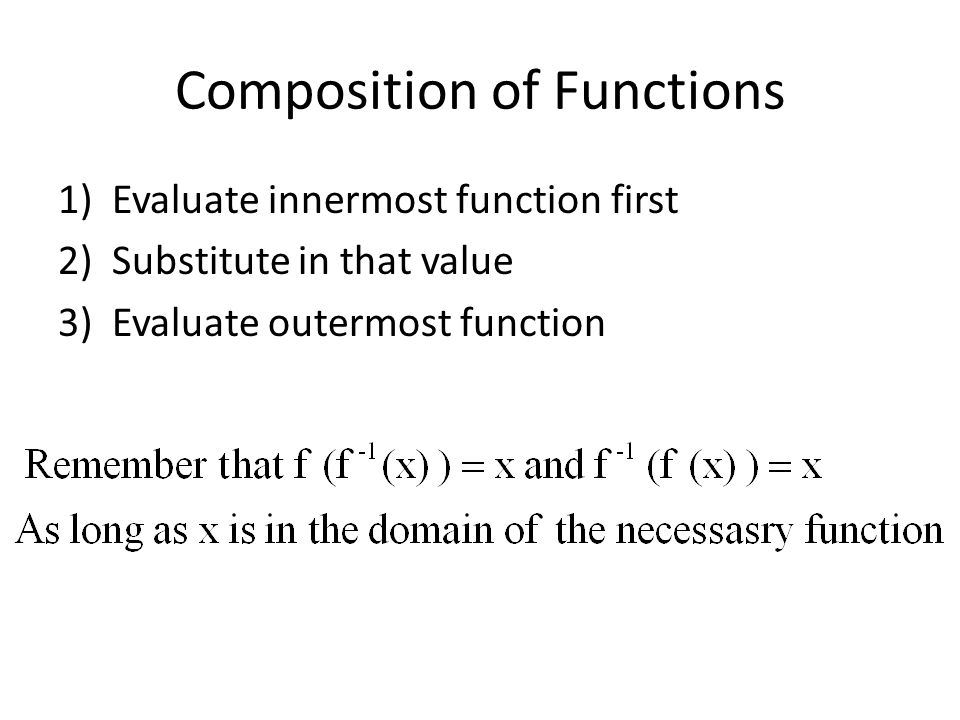 Composition of Functions 1)Evaluate innermost function first 2)Substitute in that value 3)Evaluate outermost function