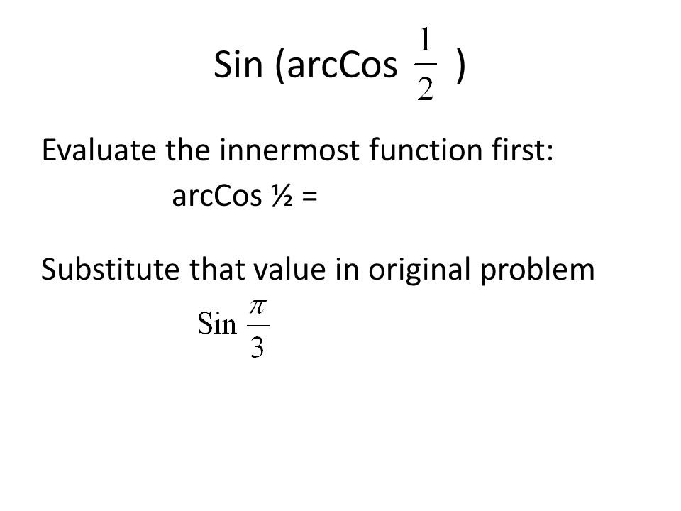 Sin (arcCos ) Evaluate the innermost function first: arcCos ½ = Substitute that value in original problem