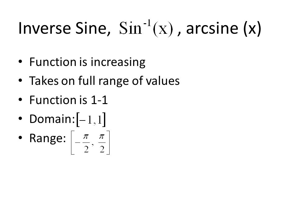 Inverse Sine,, arcsine (x) Function is increasing Takes on full range of values Function is 1-1 Domain: Range: