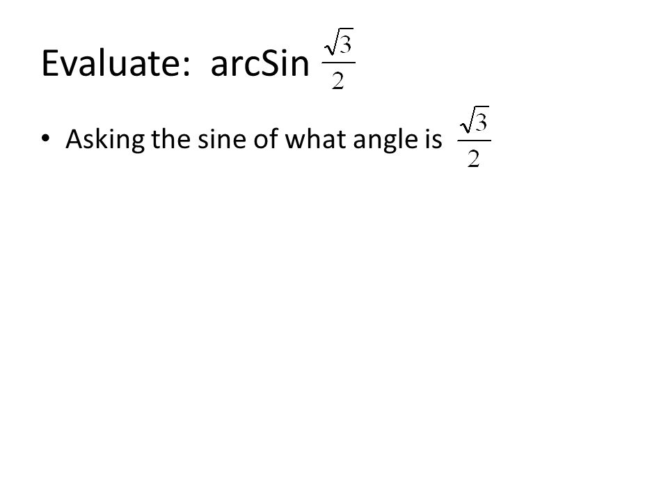 Evaluate: arcSin Asking the sine of what angle is