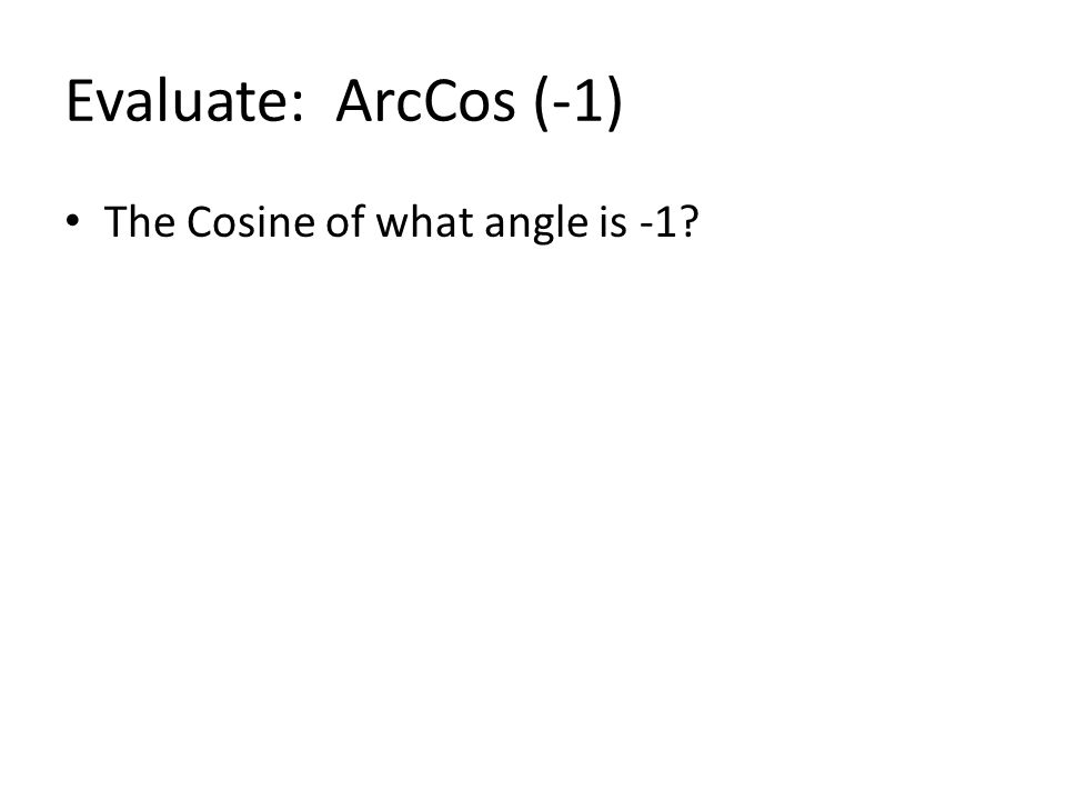 Evaluate: ArcCos (-1) The Cosine of what angle is -1?