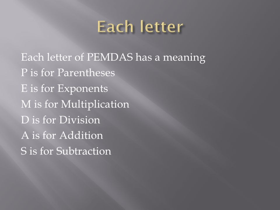Each letter of PEMDAS has a meaning P is for Parentheses E is for Exponents M is for Multiplication D is for Division A is for Addition S is for Subtraction