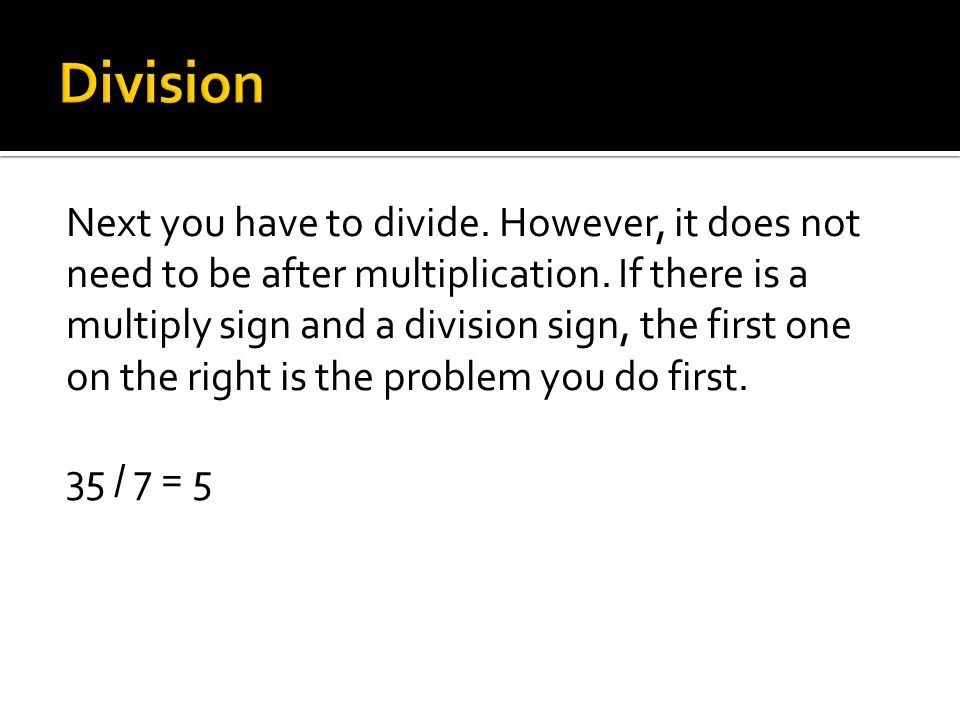 Next you have to divide.However, it does not need to be after multiplication.
