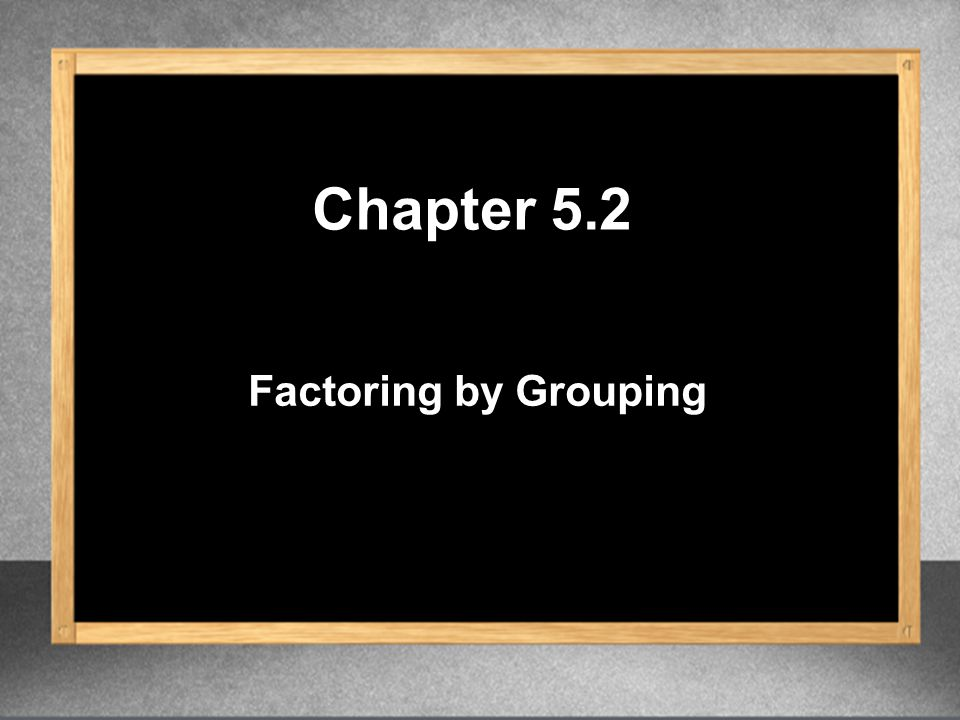 Chapter 5.2 Factoring by Grouping