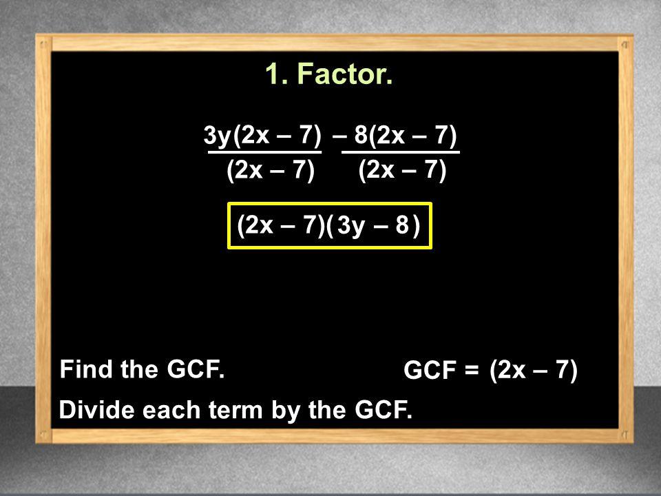 3y (2x – 7)( ) (2x – 7) (2x – 7) – 8 3y 1. Factor.