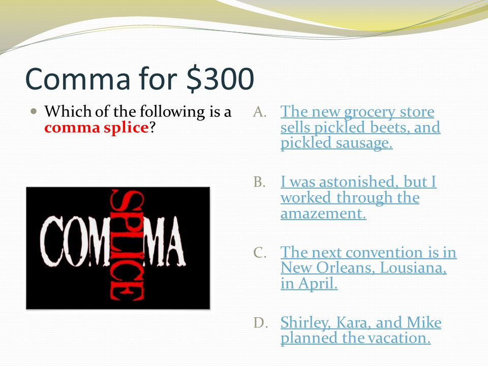 Comma for $300 Which of the following is a comma splice? A. The new grocery store sells pickled beets, and pickled sausage. The new grocery store sell