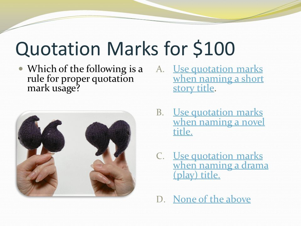 Quotation Marks for $100 Which of the following is a rule for proper quotation mark usage? A. Use quotation marks when naming a short story title. Use