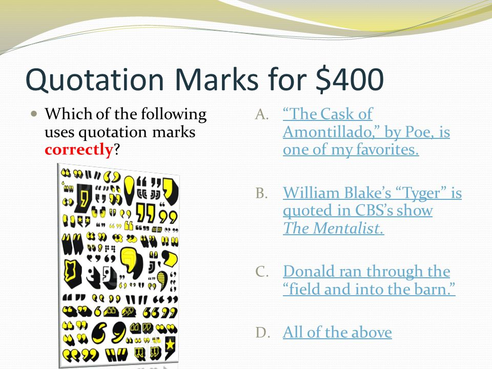 """Quotation Marks for $400 Which of the following uses quotation marks correctly? A. """"The Cask of Amontillado,"""" by Poe, is one of my favorites. """"The Cas"""