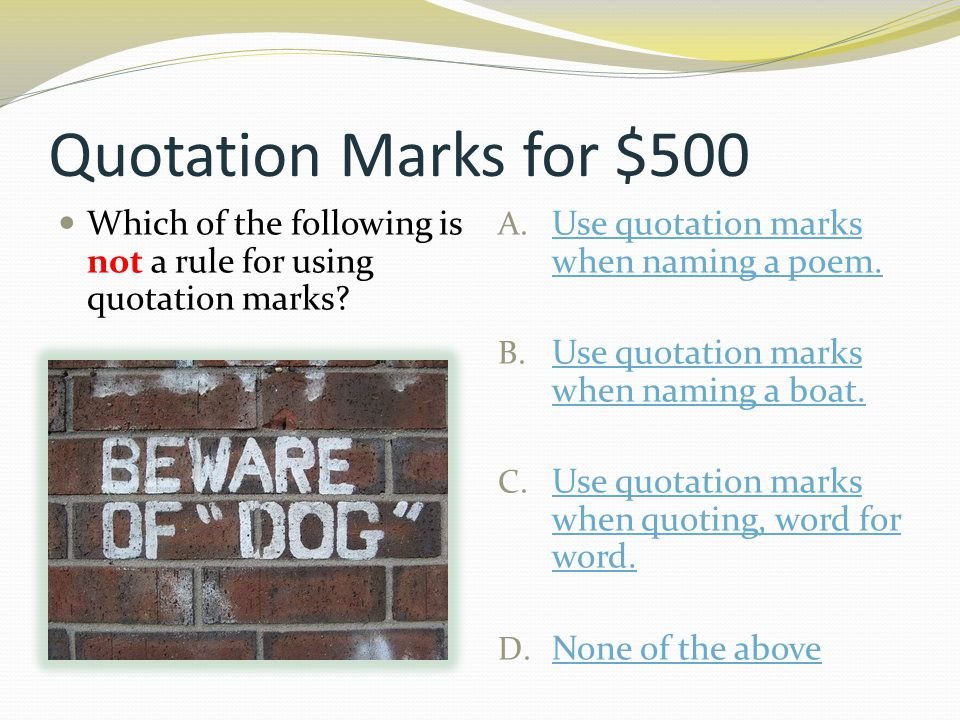 Quotation Marks for $500 Which of the following is not a rule for using quotation marks? A. Use quotation marks when naming a poem. Use quotation mark