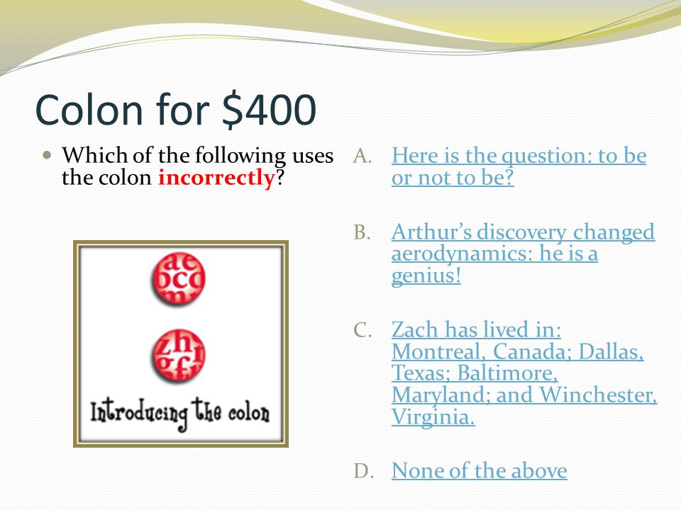 Colon for $400 Which of the following uses the colon incorrectly? A. Here is the question: to be or not to be? Here is the question: to be or not to b